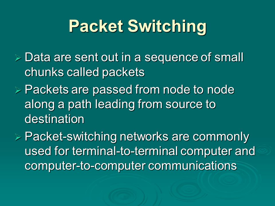 Packet Switching Data are sent out in a sequence of small chunks called packets.