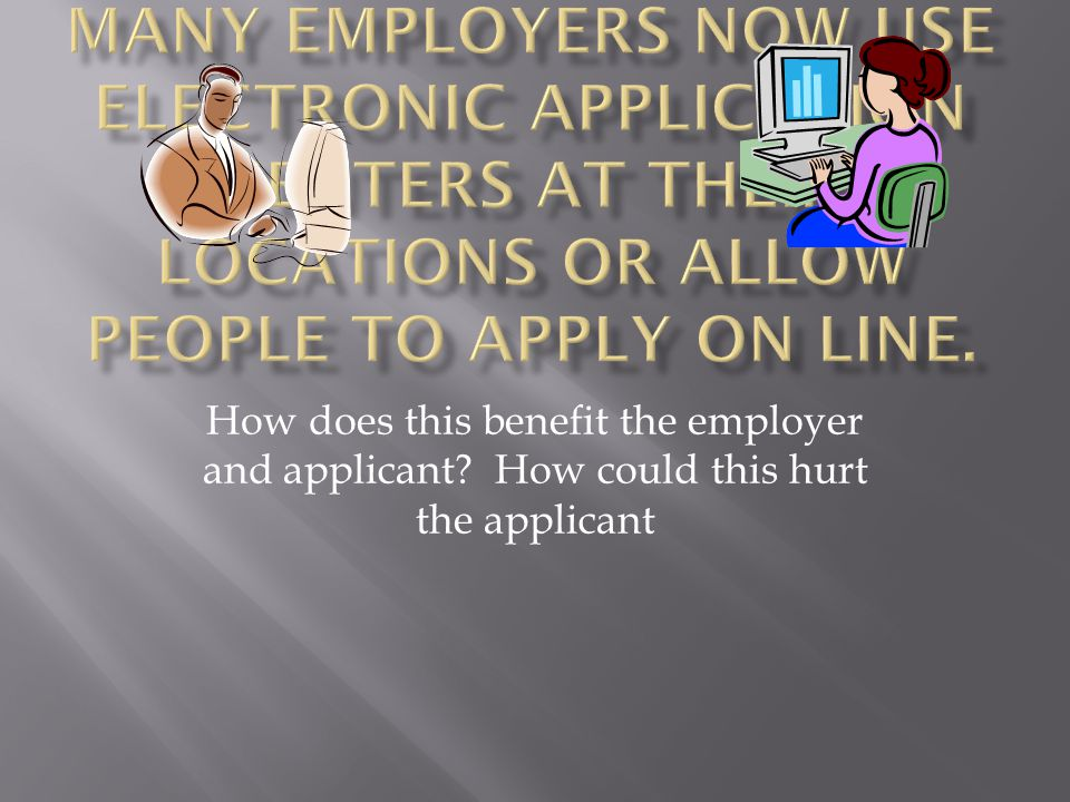 Many employers now use electronic application centers at their locations or allow people to apply on line.