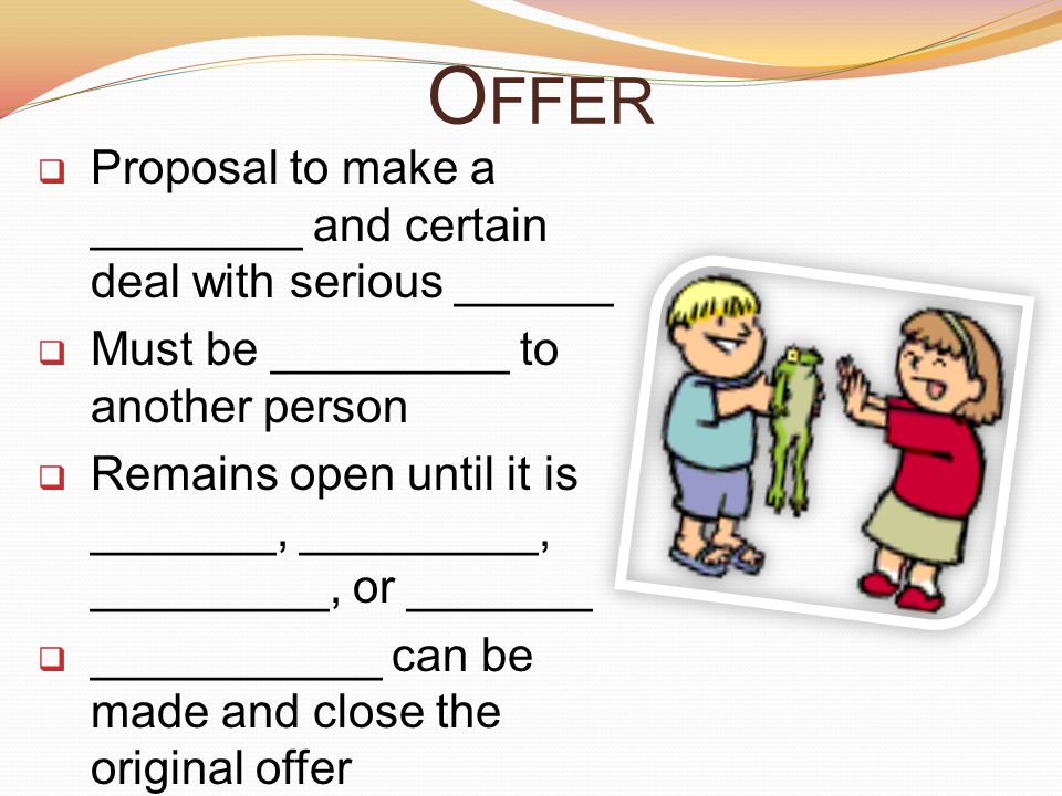 Offer Proposal to make a ________ and certain deal with serious ______