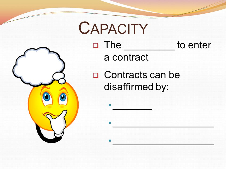 Capacity The _________ to enter a contract