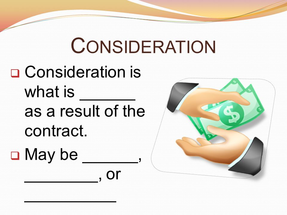Consideration Consideration is what is ______ as a result of the contract.