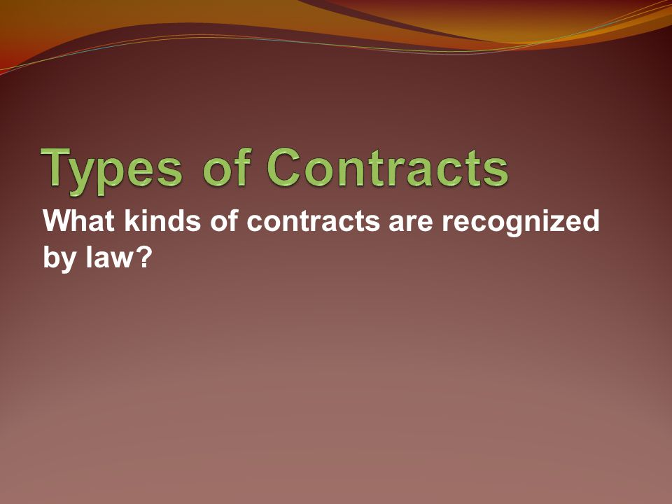 Types of Contracts What kinds of contracts are recognized by law