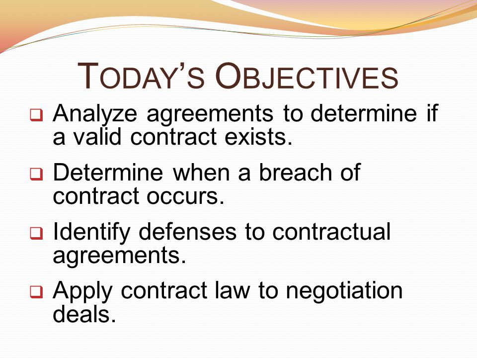 Today's Objectives Analyze agreements to determine if a valid contract exists. Determine when a breach of contract occurs.