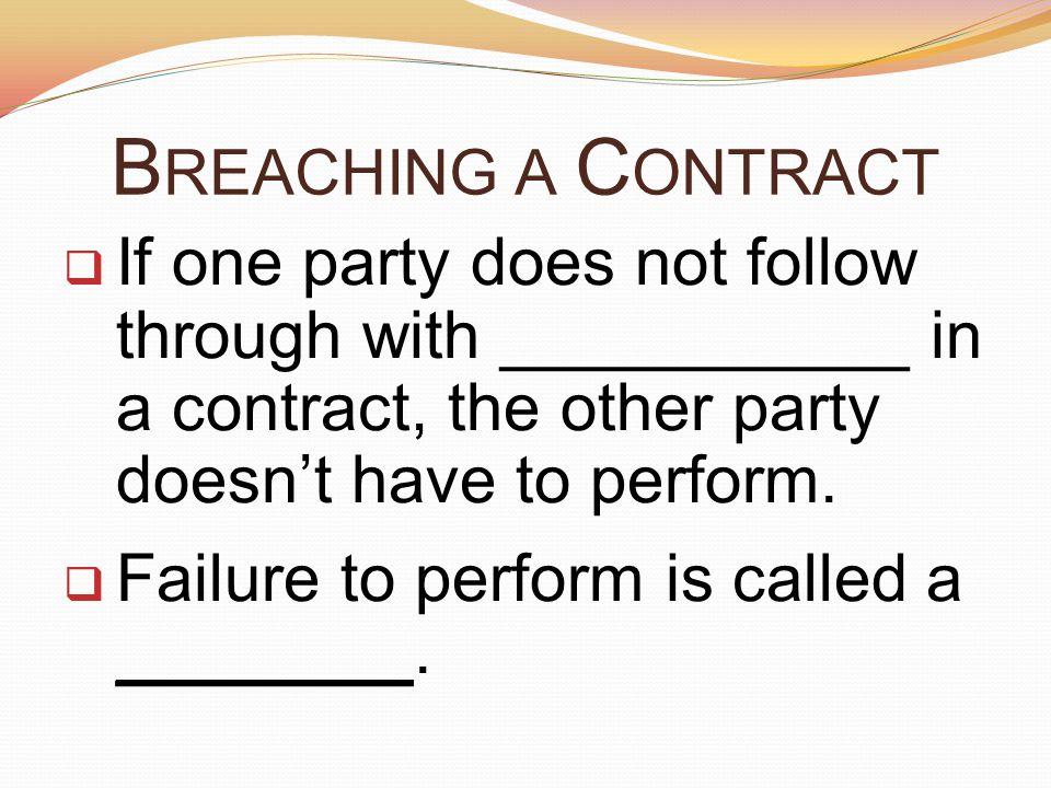 Breaching a Contract If one party does not follow through with ___________ in a contract, the other party doesn't have to perform.