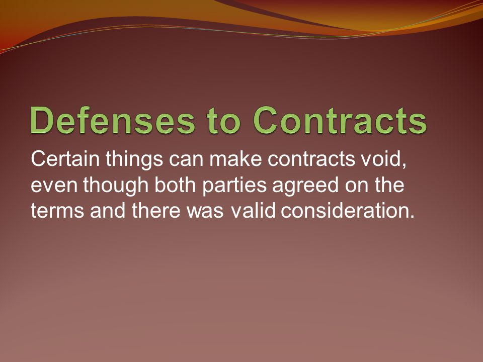 Defenses to Contracts Certain things can make contracts void, even though both parties agreed on the terms and there was valid consideration.