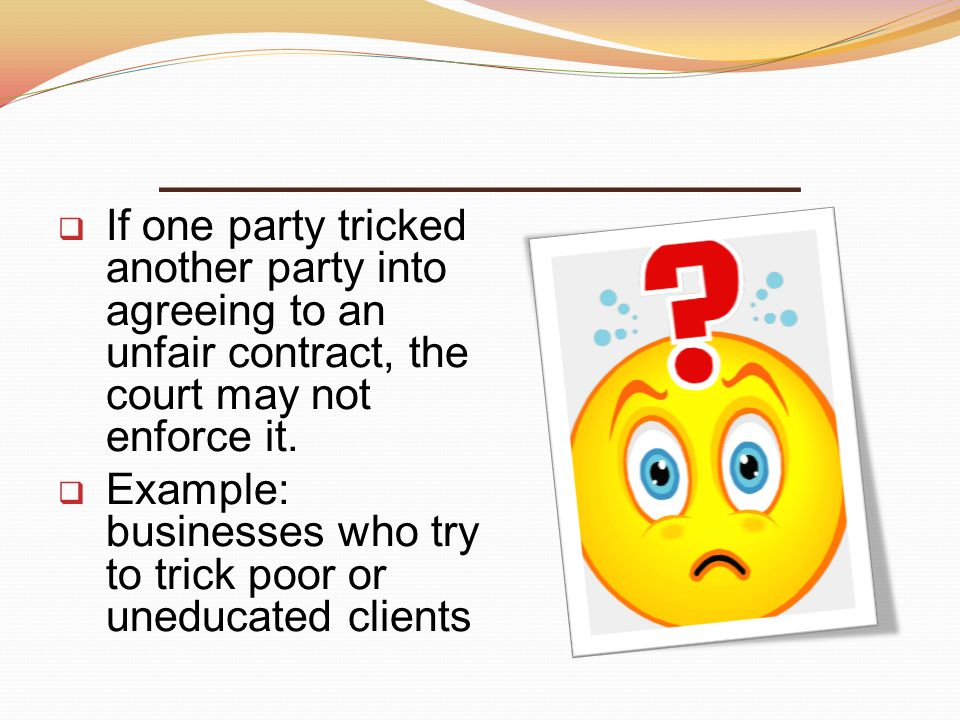 ________________ If one party tricked another party into agreeing to an unfair contract, the court may not enforce it.