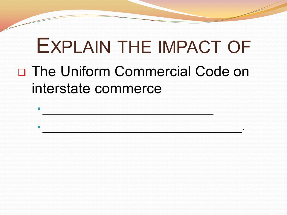 Explain the impact of The Uniform Commercial Code on interstate commerce. ________________________.
