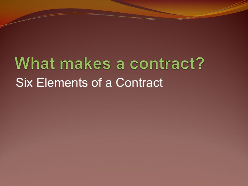 What makes a contract Six Elements of a Contract