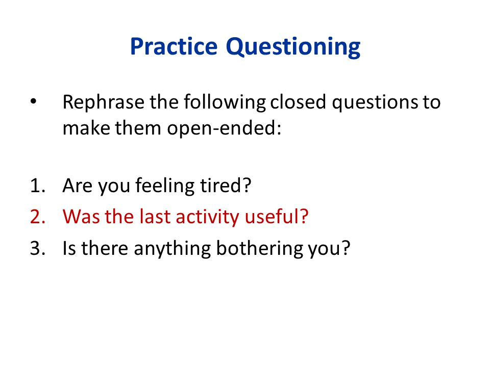 Practice Questioning Rephrase the following closed questions to make them open-ended: Are you feeling tired