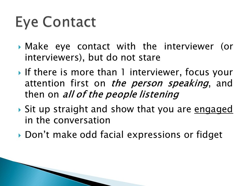 Eye Contact Make eye contact with the interviewer (or interviewers), but do not stare.