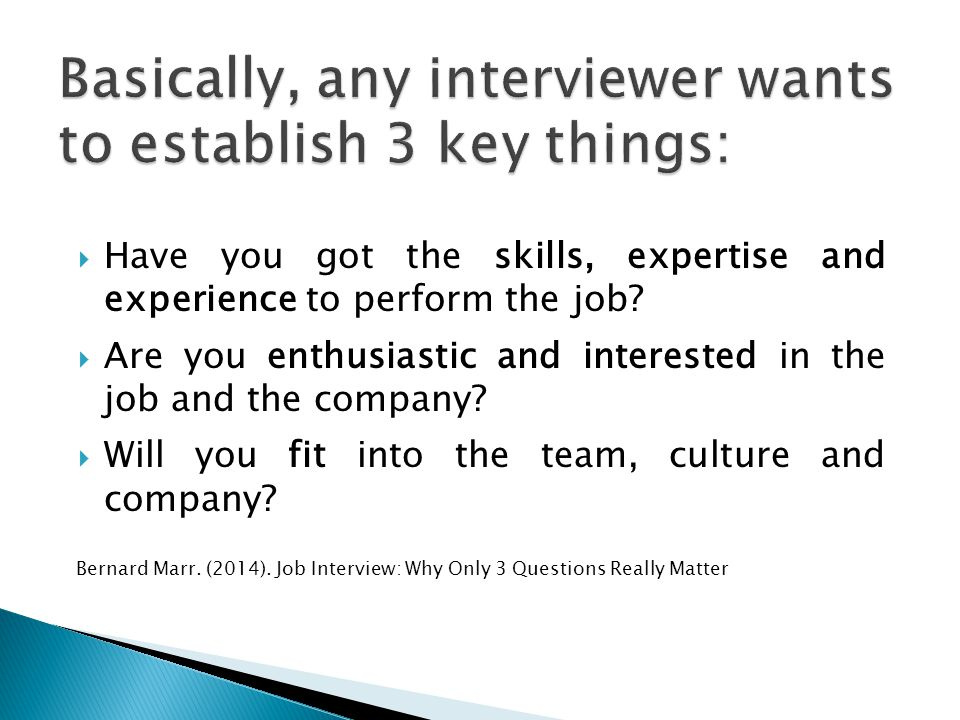Basically, any interviewer wants to establish 3 key things: