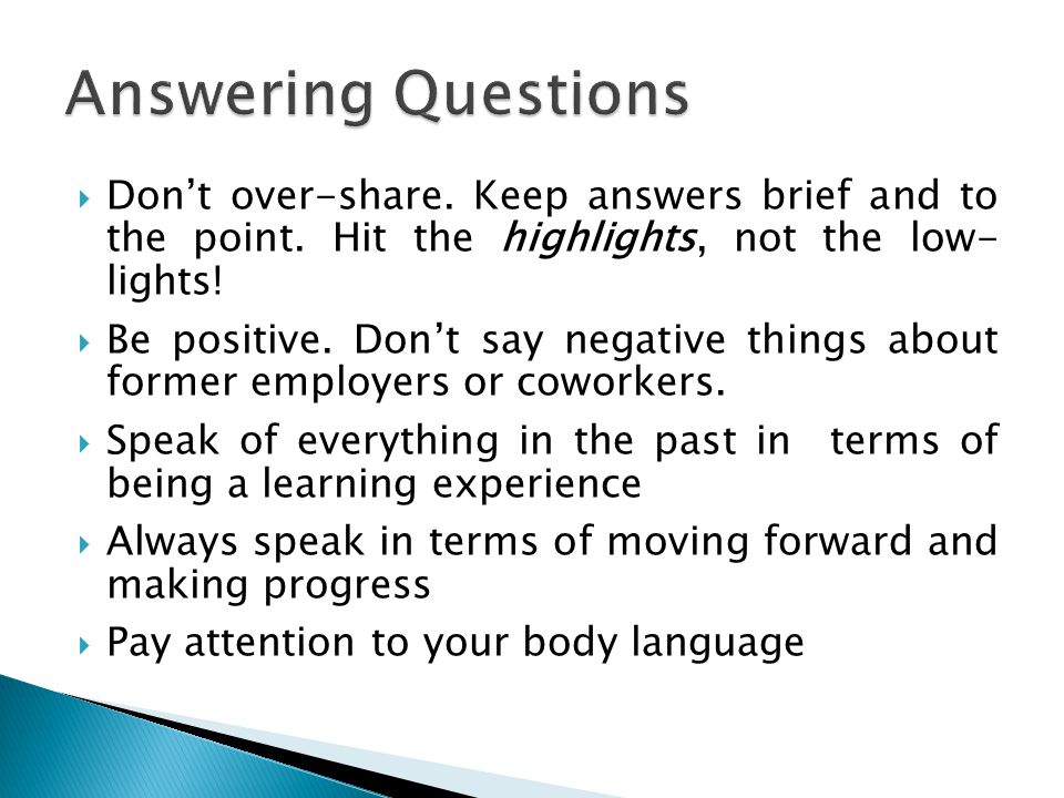 Answering Questions Don't over-share. Keep answers brief and to the point. Hit the highlights, not the low- lights!