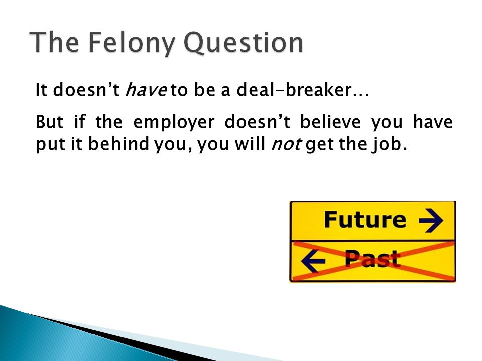The Felony Question It doesn't have to be a deal-breaker… But if the employer doesn't believe you have put it behind you, you will not get the job.