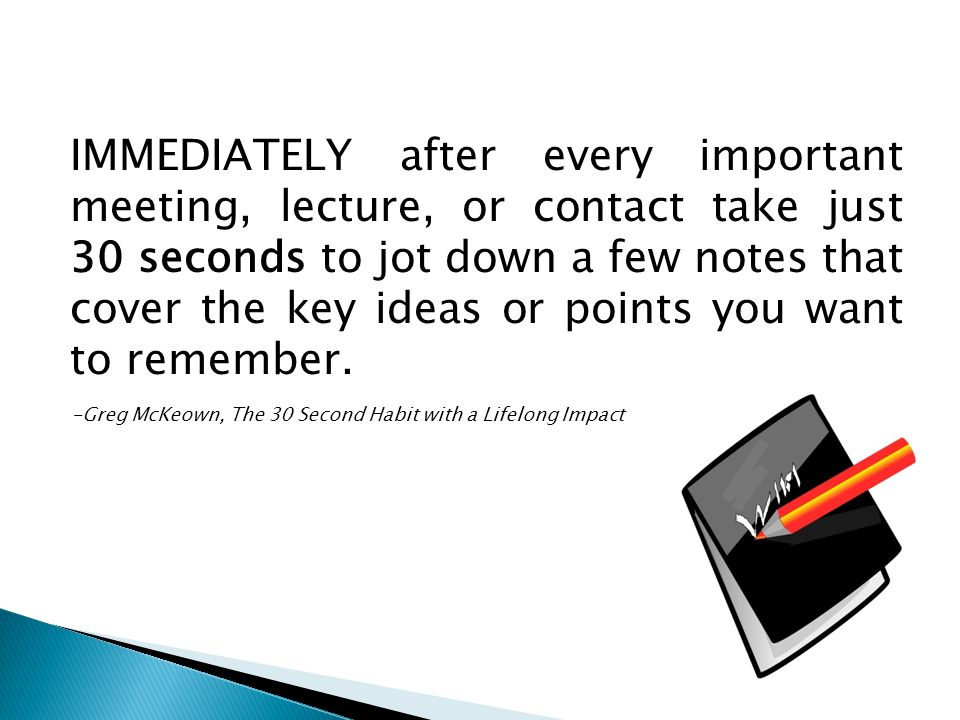 IMMEDIATELY after every important meeting, lecture, or contact take just 30 seconds to jot down a few notes that cover the key ideas or points you want to remember.