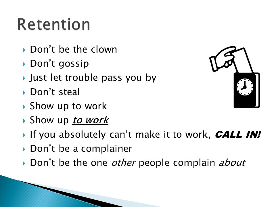Retention Don't be the clown Don't gossip Just let trouble pass you by