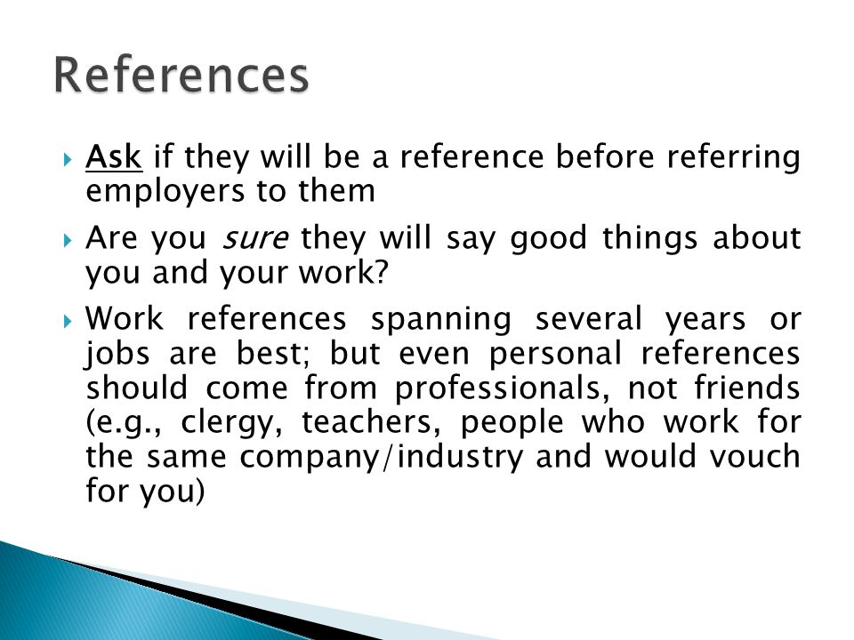References Ask if they will be a reference before referring employers to them. Are you sure they will say good things about you and your work