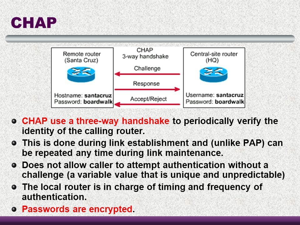 CHAP CHAP use a three-way handshake to periodically verify the identity of the calling router.