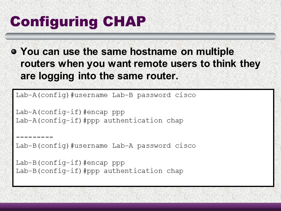 Configuring CHAP You can use the same hostname on multiple routers when you want remote users to think they are logging into the same router.