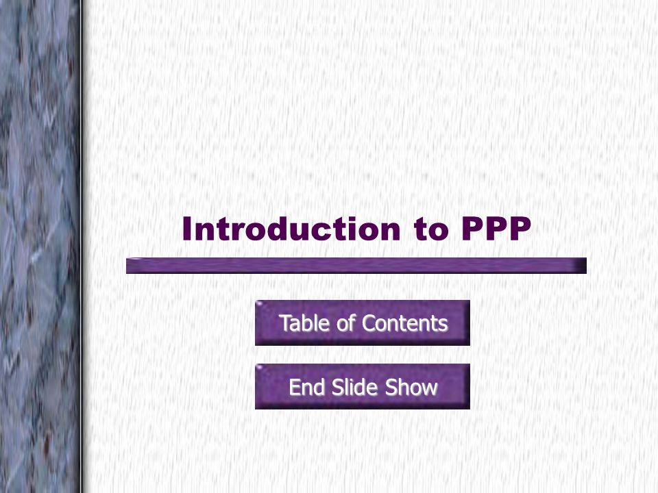 Introduction to PPP Table of Contents End Slide Show