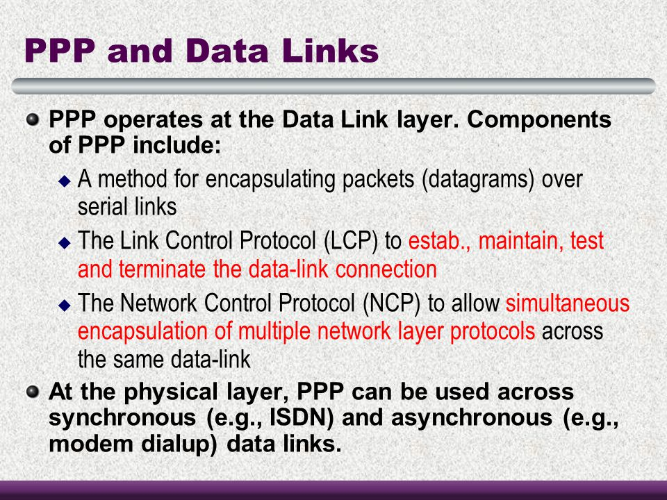 PPP and Data Links PPP operates at the Data Link layer. Components of PPP include: A method for encapsulating packets (datagrams) over serial links.