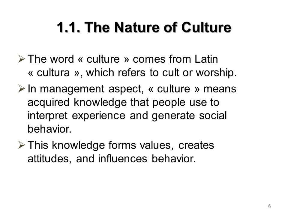 1.1. The Nature of Culture The word « culture » comes from Latin « cultura », which refers to cult or worship.