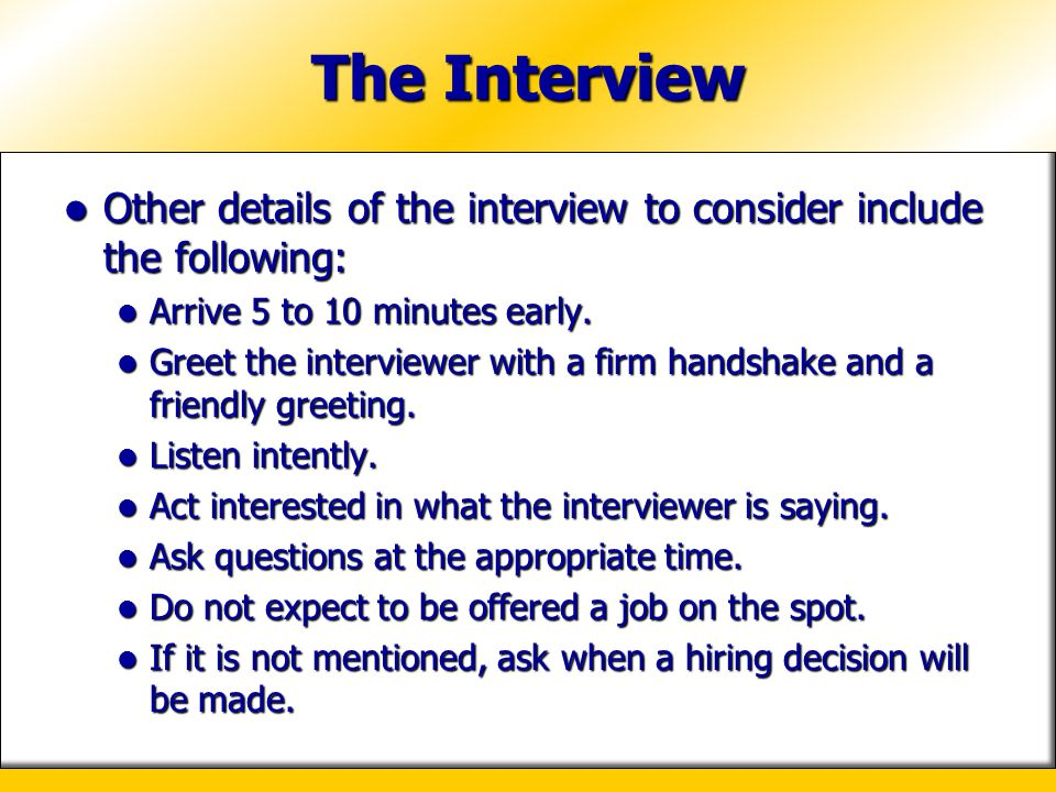 The Interview Other details of the interview to consider include the following: Arrive 5 to 10 minutes early.