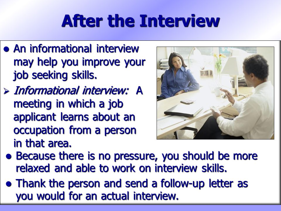 After the Interview An informational interview may help you improve your job seeking skills.