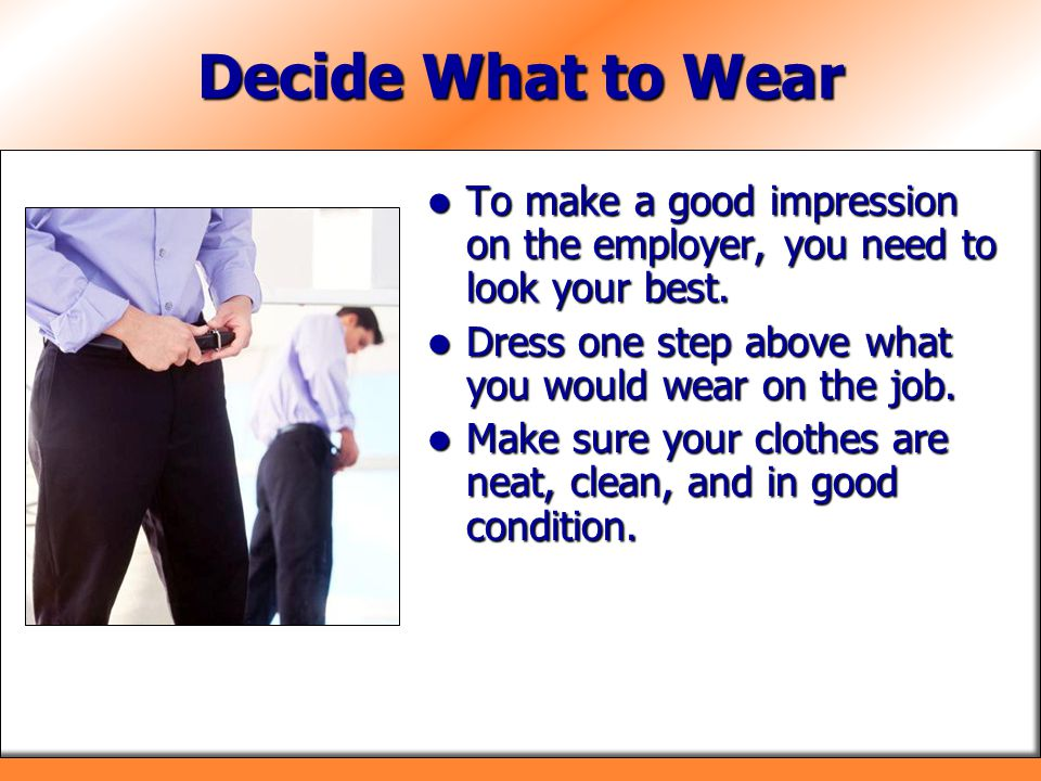 Decide What to Wear To make a good impression on the employer, you need to look your best. Dress one step above what you would wear on the job.