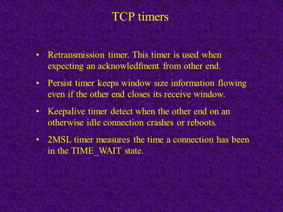 TCP timers Retransmission timer. This timer is used when expecting an acknowledfment from other end.