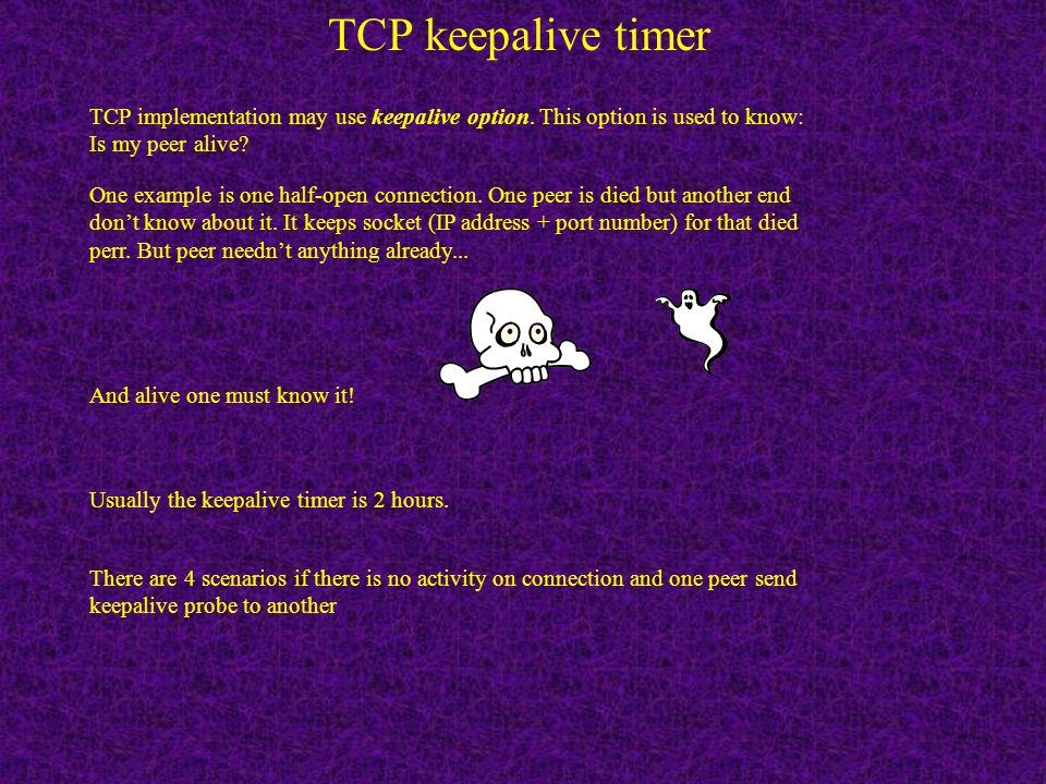 TCP keepalive timer TCP implementation may use keepalive option. This option is used to know: Is my peer alive