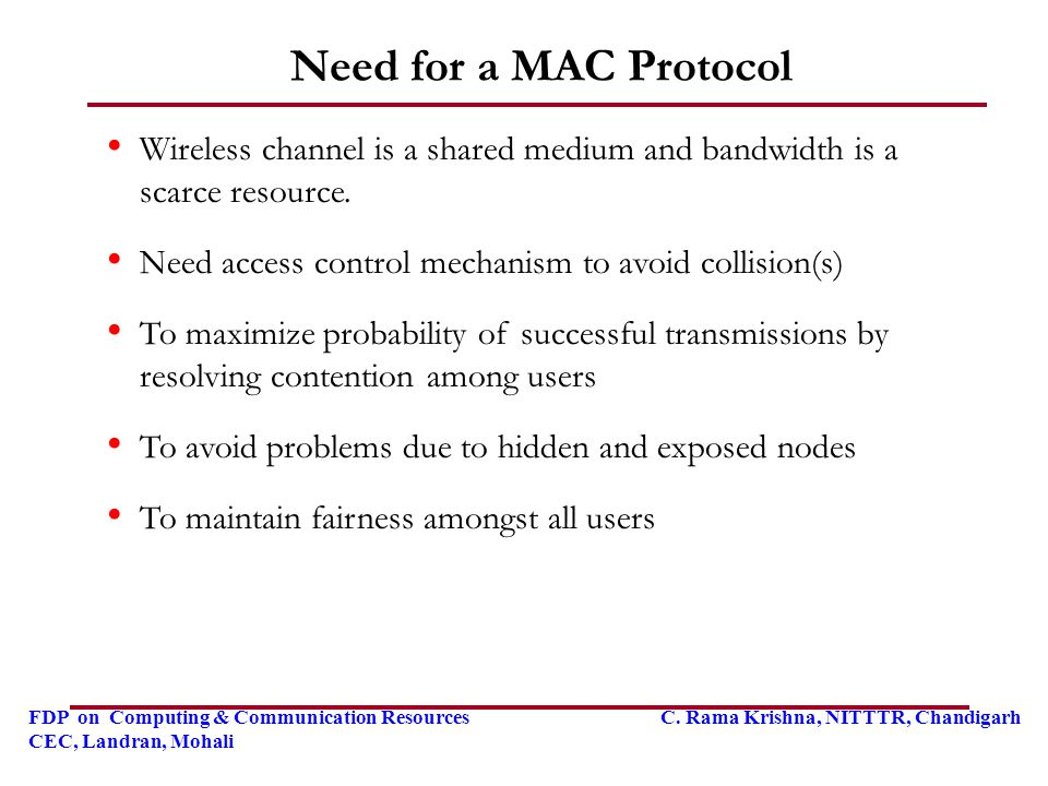 Need for a MAC Protocol Wireless channel is a shared medium and bandwidth is a scarce resource. Need access control mechanism to avoid collision(s)