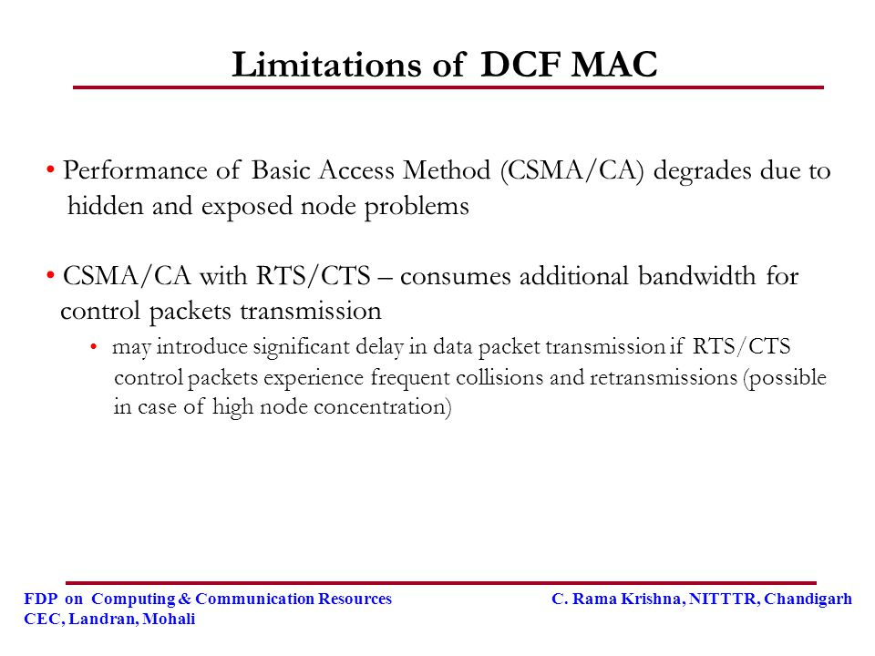 Limitations of DCF MAC Performance of Basic Access Method (CSMA/CA) degrades due to. hidden and exposed node problems.