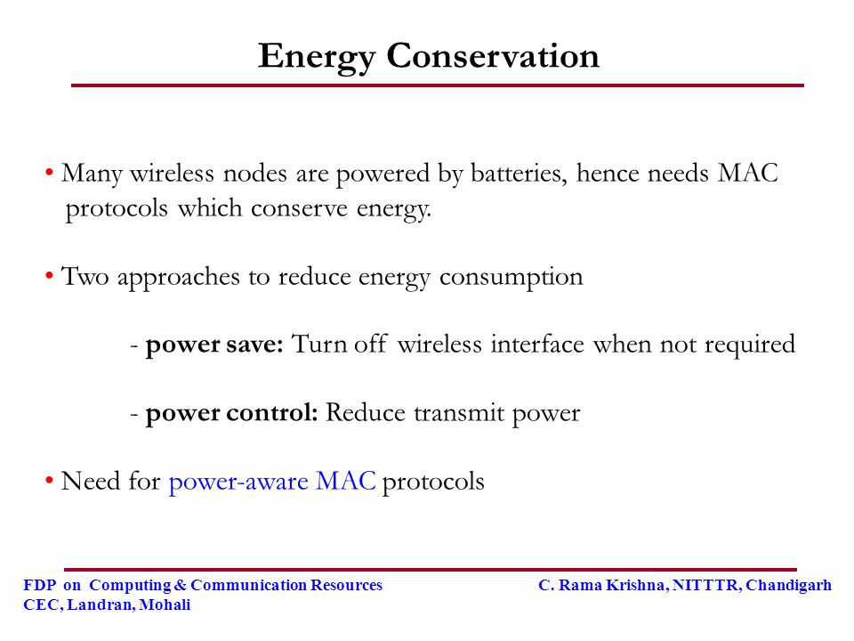 Energy Conservation Many wireless nodes are powered by batteries, hence needs MAC. protocols which conserve energy.