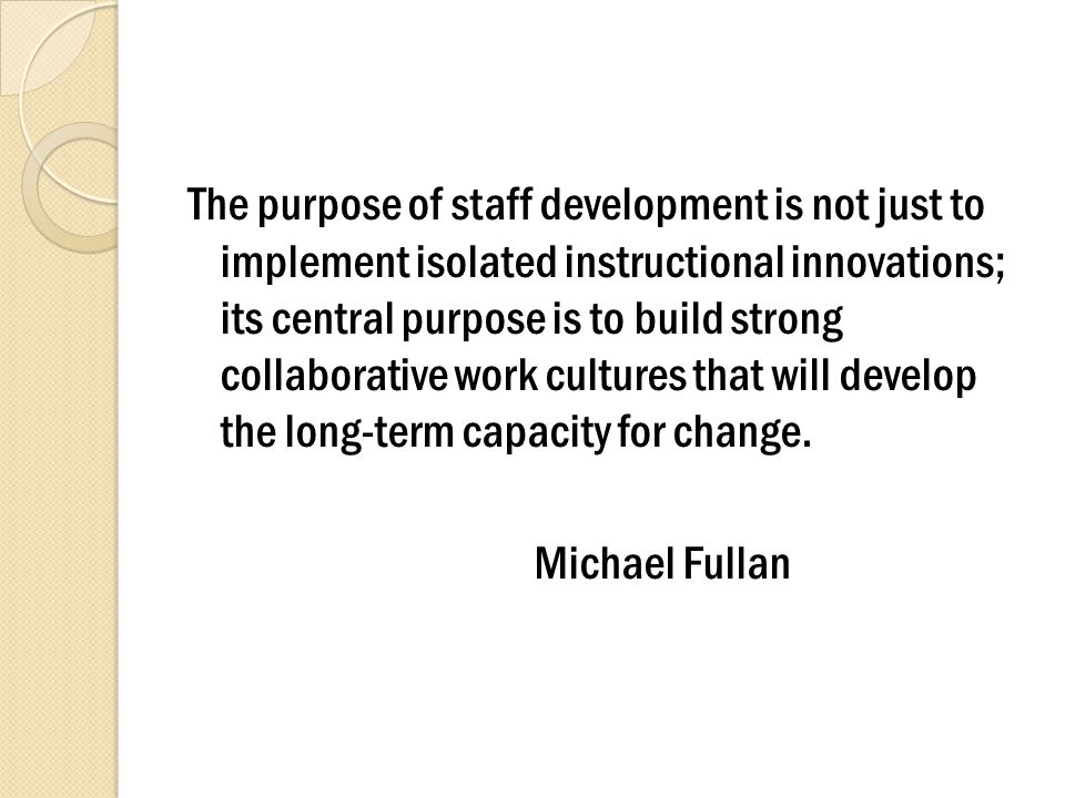 The purpose of staff development is not just to implement isolated instructional innovations; its central purpose is to build strong collaborative work cultures that will develop the long-term capacity for change.
