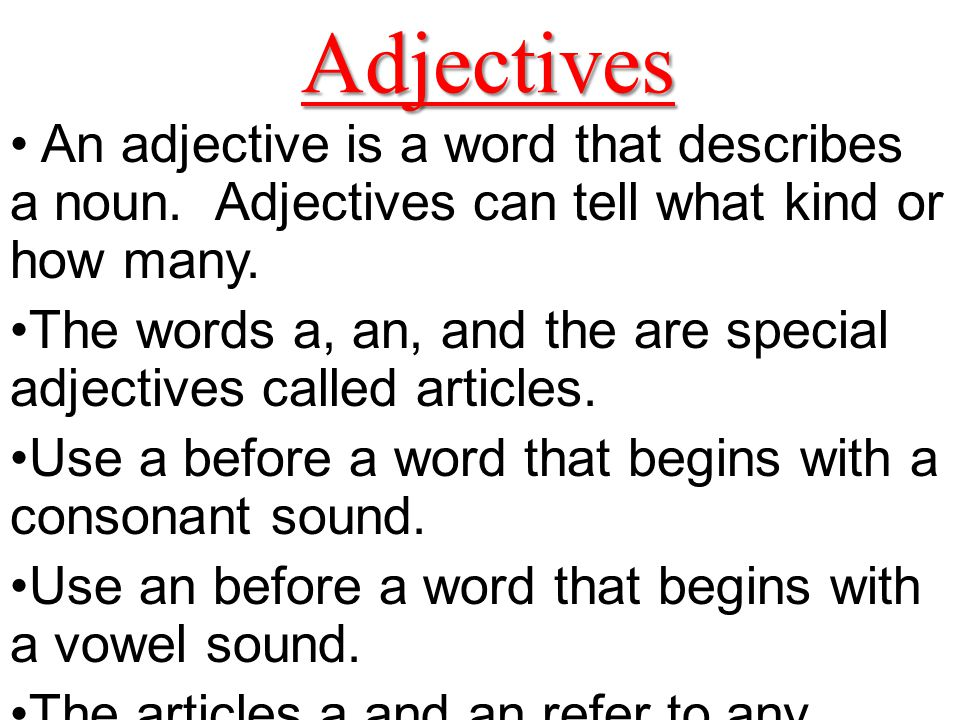 Adjectives An adjective is a word that describes a noun. Adjectives can tell what kind or how many.
