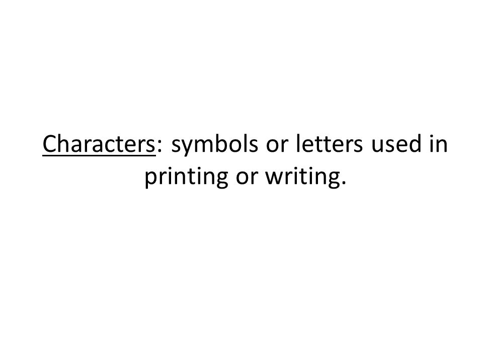 Characters: symbols or letters used in printing or writing.