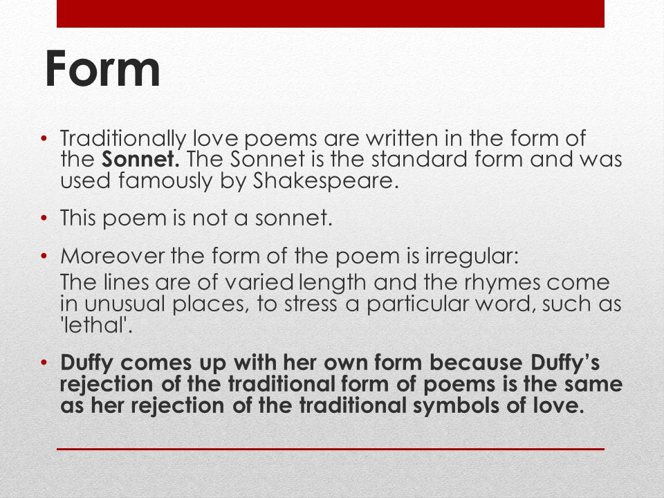 Form Traditionally love poems are written in the form of the Sonnet. The Sonnet is the standard form and was used famously by Shakespeare.