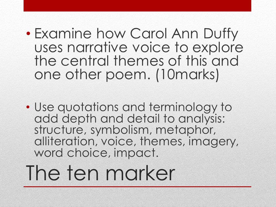 Examine how Carol Ann Duffy uses narrative voice to explore the central themes of this and one other poem. (10marks)