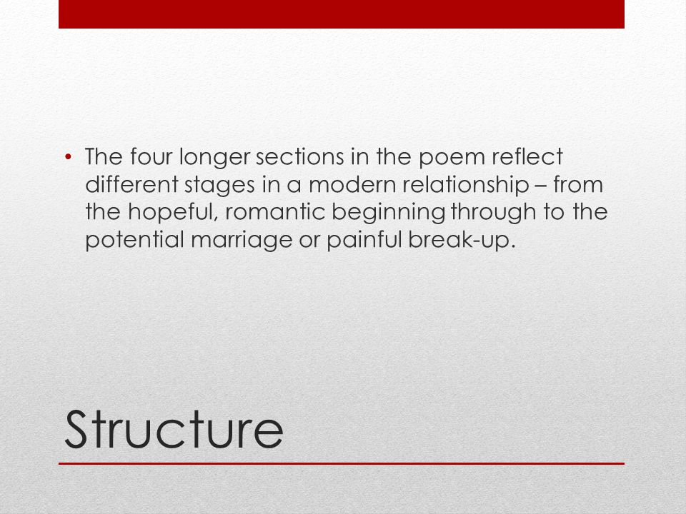 The four longer sections in the poem reflect different stages in a modern relationship – from the hopeful, romantic beginning through to the potential marriage or painful break-up.