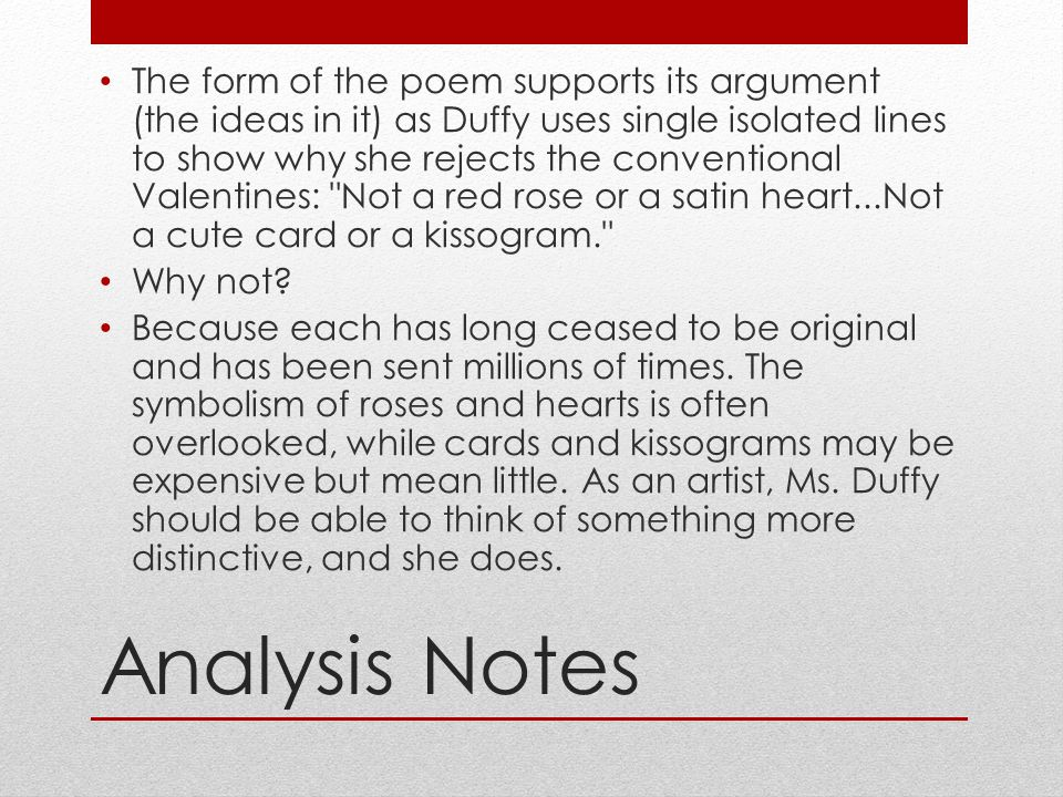 The form of the poem supports its argument (the ideas in it) as Duffy uses single isolated lines to show why she rejects the conventional Valentines: Not a red rose or a satin heart...Not a cute card or a kissogram.