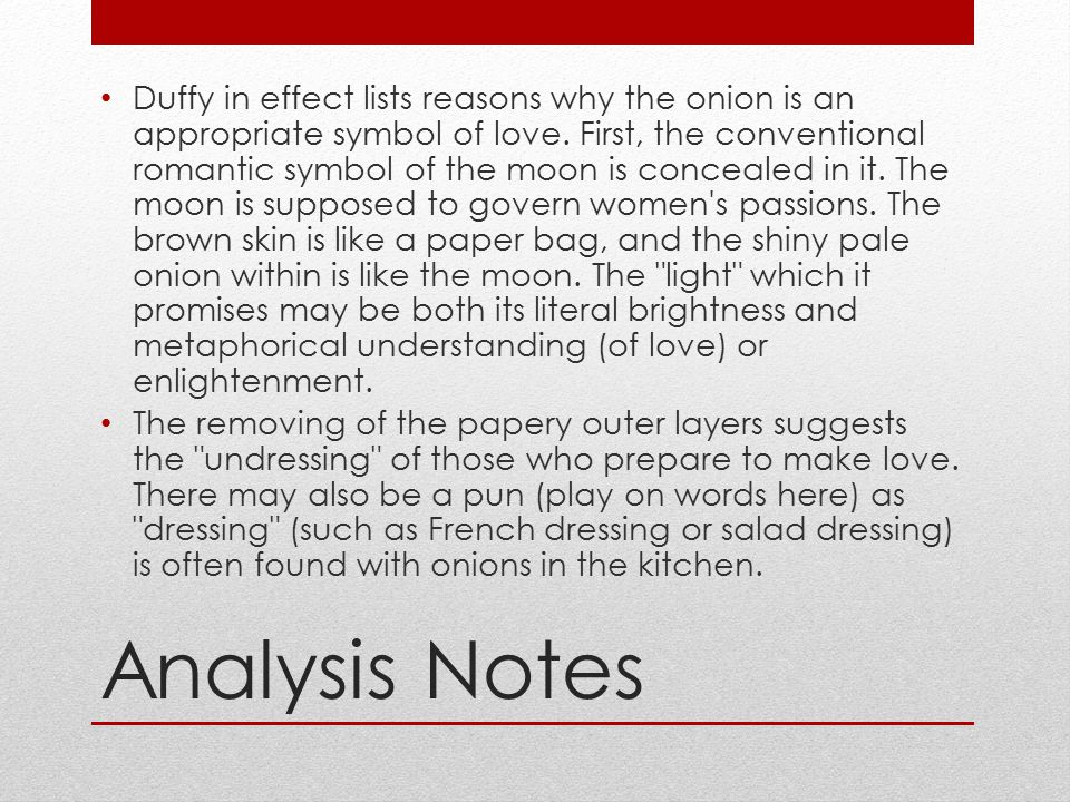 Duffy in effect lists reasons why the onion is an appropriate symbol of love. First, the conventional romantic symbol of the moon is concealed in it. The moon is supposed to govern women s passions. The brown skin is like a paper bag, and the shiny pale onion within is like the moon. The light which it promises may be both its literal brightness and metaphorical understanding (of love) or enlightenment.