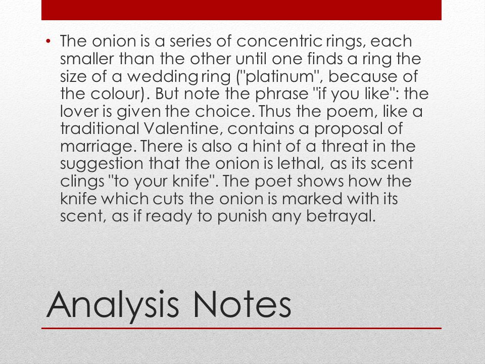 The onion is a series of concentric rings, each smaller than the other until one finds a ring the size of a wedding ring ( platinum , because of the colour). But note the phrase if you like : the lover is given the choice. Thus the poem, like a traditional Valentine, contains a proposal of marriage. There is also a hint of a threat in the suggestion that the onion is lethal, as its scent clings to your knife . The poet shows how the knife which cuts the onion is marked with its scent, as if ready to punish any betrayal.