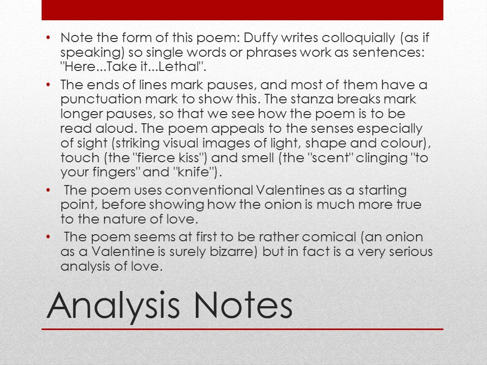 Note the form of this poem: Duffy writes colloquially (as if speaking) so single words or phrases work as sentences: Here...Take it...Lethal .