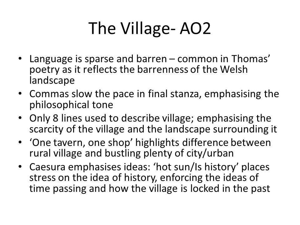 The Village- AO2 Language is sparse and barren – common in Thomas' poetry as it reflects the barrenness of the Welsh landscape.