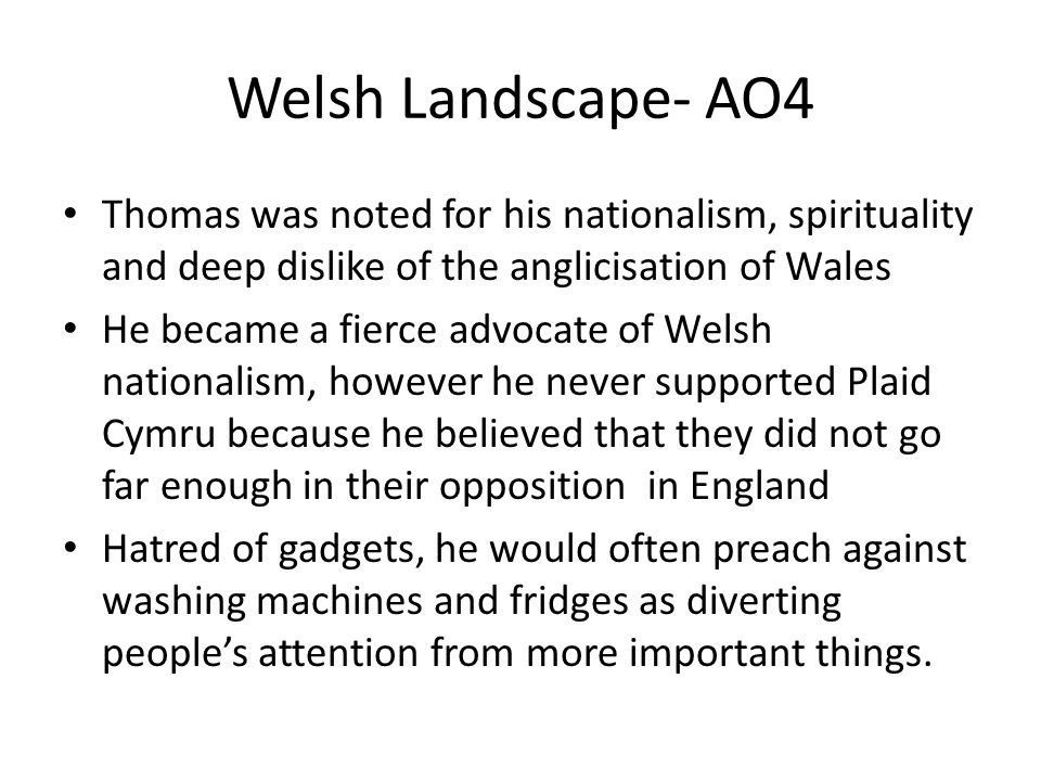 Welsh Landscape- AO4 Thomas was noted for his nationalism, spirituality and deep dislike of the anglicisation of Wales.