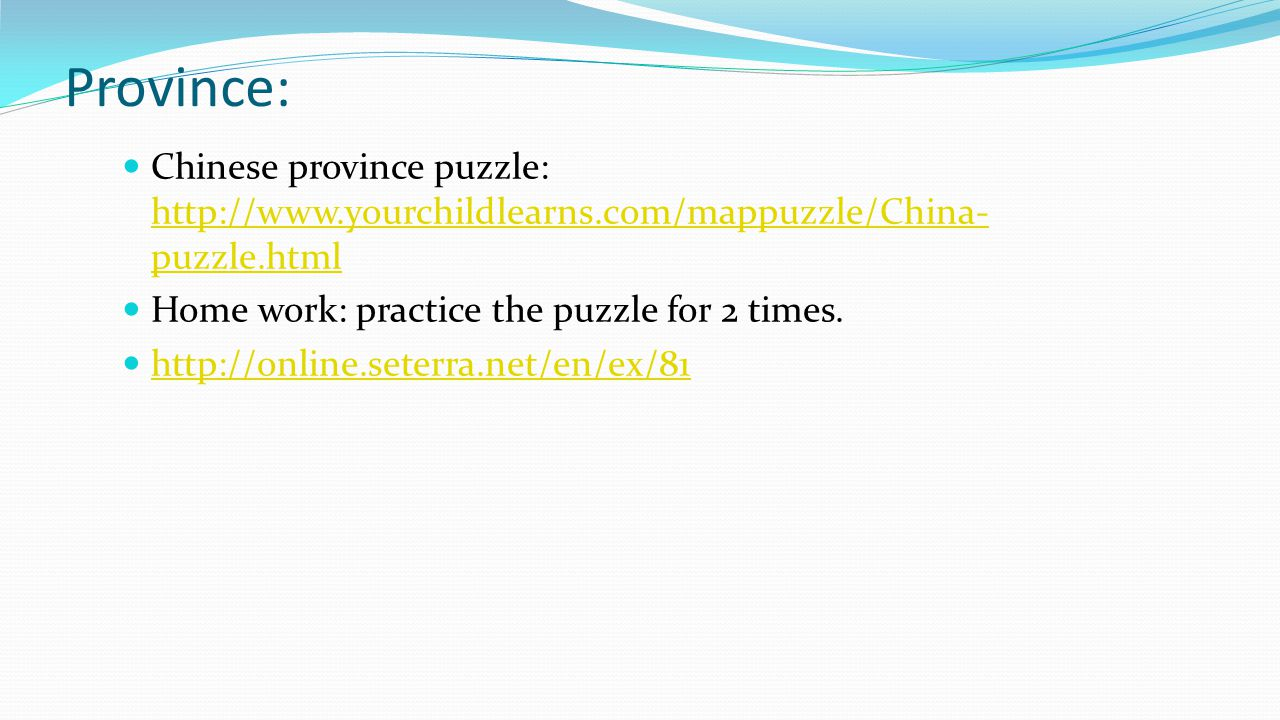Province: Chinese province puzzle: http://www.yourchildlearns.com/mappuzzle/China-puzzle.html. Home work: practice the puzzle for 2 times.