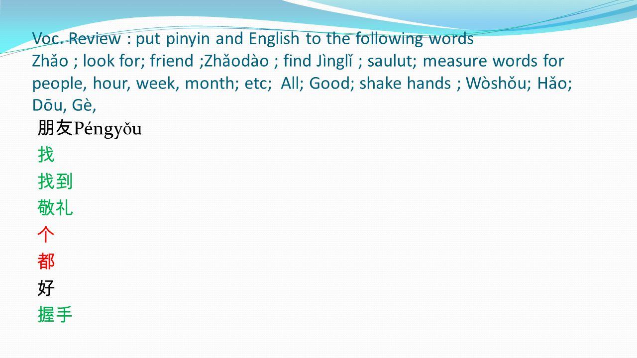 Voc. Review : put pinyin and English to the following words Zhǎo ; look for; friend ;Zhǎodào ; find Jìnglǐ ; saulut; measure words for people, hour, week, month; etc; All; Good; shake hands ; Wòshǒu; Hǎo; Dōu, Gè,
