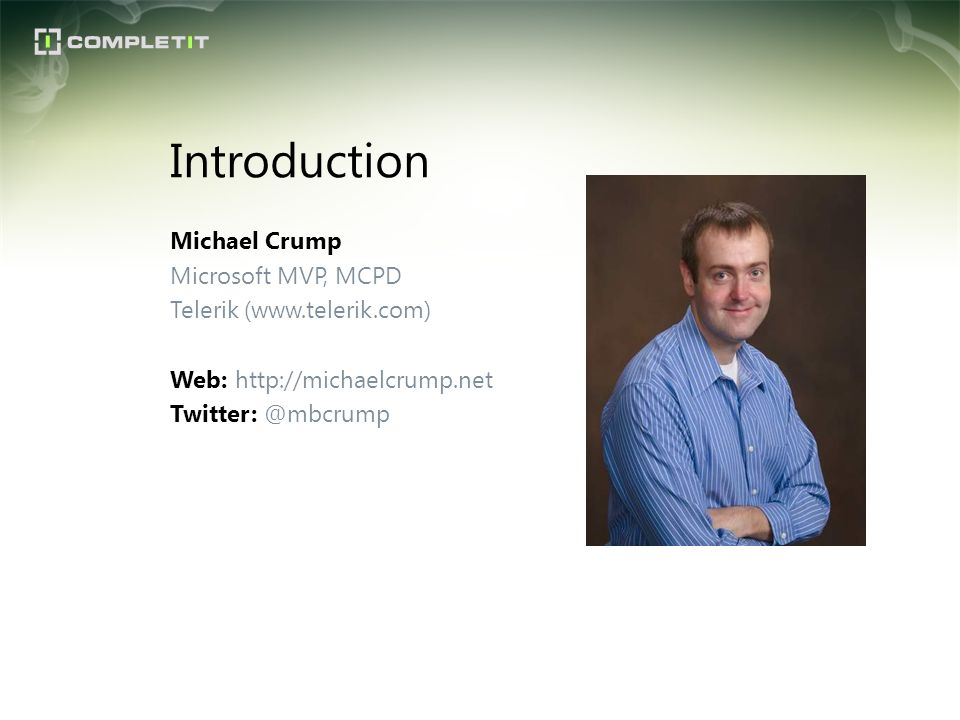 Introduction Michael Crump Microsoft MVP, MCPD Telerik (www.telerik.com) Web: http://michaelcrump.net Twitter: @mbcrump