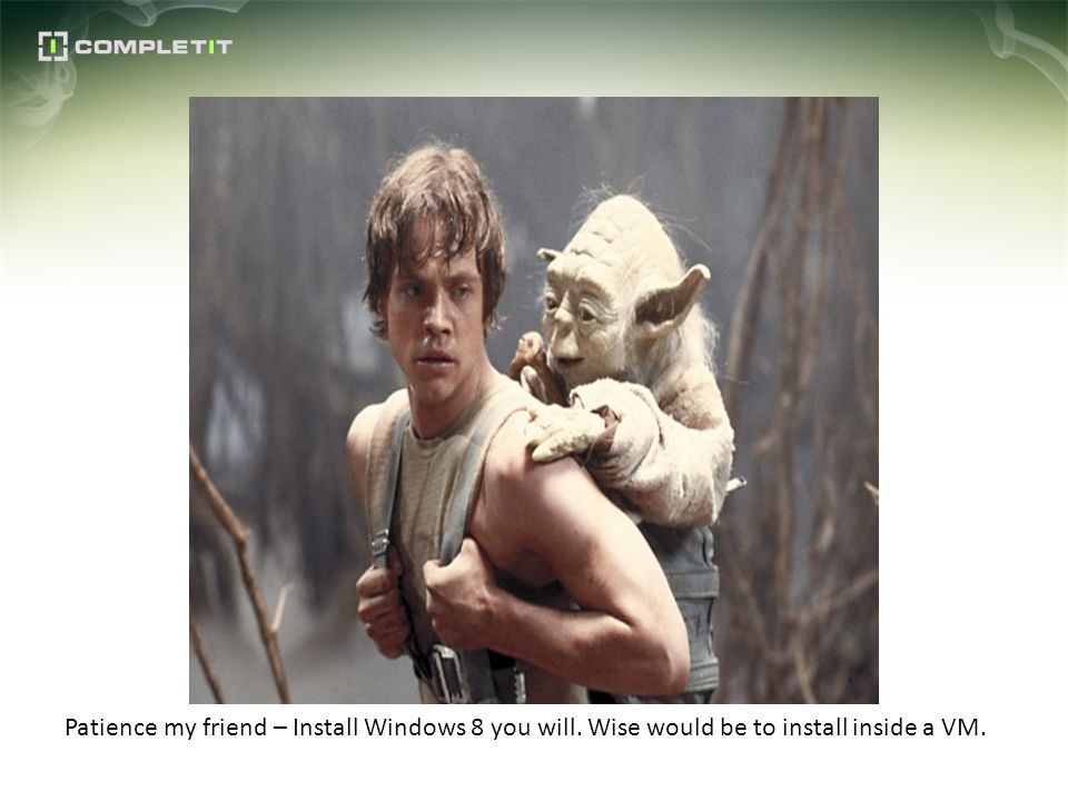Patience my friend – Install Windows 8 you will