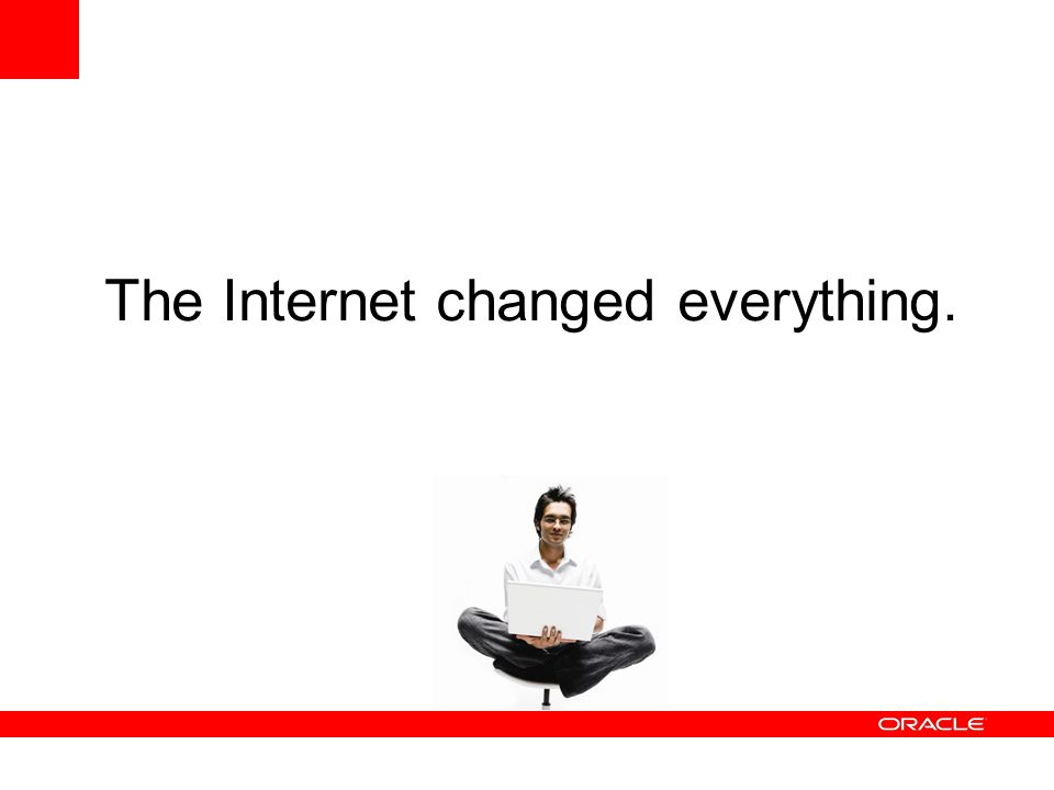 The Internet changed everything.
